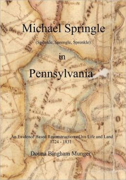 Michael Springle (Sprinkle, Sprengle, Sprenkle) in Pennsylvania: An Evidence Based Reconstruction of His Life and Land