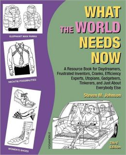What the World Needs Now: A Resource Book for Daydreamers, Frustrated Inventors, Cranks, Efficiency Experts, Utopians, Gadgeteers, Tinkerers and