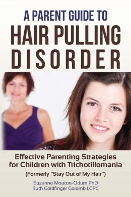 A Parent Guide to Hair Pulling Disorder: Effective Parenting Strategies for Children with Trichotillomania (Formerly Stay Out of My Hair)