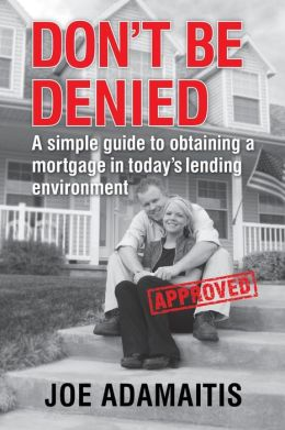 Don't Be Denied: A Simple Guide to Obtaining a Mortgage in Today's Lending Environment