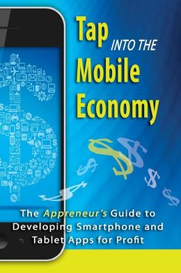Tap into the Mobile Economy: The Appreneur's Guide to Developing Smartphone and Tablet Apps for Profit