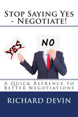 Stop Saying Yes - Negotiate!: A Quick Refrence to Better Negotiations