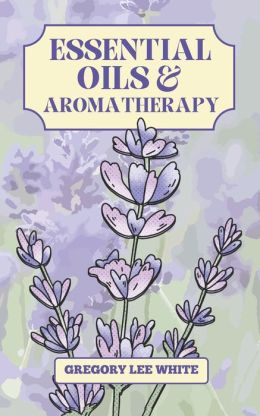 Essential Oils and Aromatherapy: How to Use Essential Oils for Beauty, Health, and Spirituality