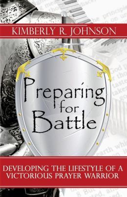 Preparing for Battle: Developing the Lifestyle of a Victorious Prayer Warrior