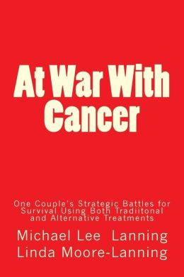 At War With Cancer: One Couple's Strategic Battles for Survival Using Both Traditional and Alternative Treatments