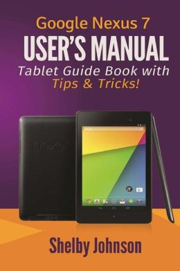 Google Nexus 7 User's Manual: Tablet Guide Book with Tips & Tricks!