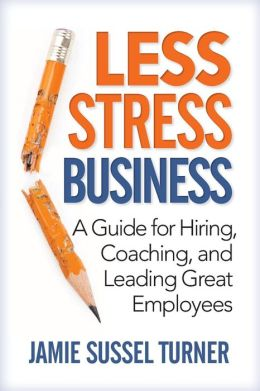 Less Stress Business: A Guide for Hiring, Coaching, and Leading Great Employees