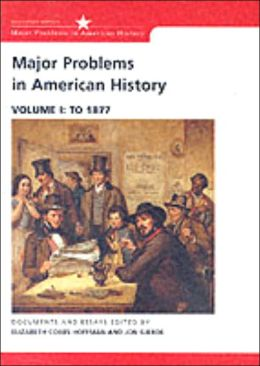 Major Problems in American History: Documents and Essays, Volume I: To 1877