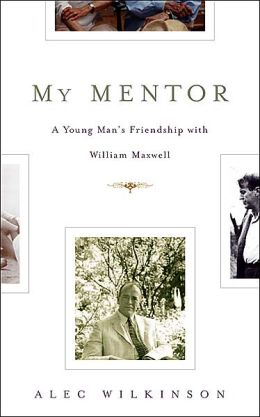 My Mentor: A Young Man's Friendship with William Maxwell