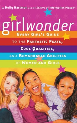 Girl Wonder: Every Girl's Guide to the Fantastic Feats, Cool Qualities, and Remarkable Abilities of Women and Girls