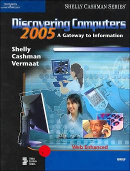 Discovering Computers 2005: A Gateway to Information: Web Enhanced, Brief(Shelley Cashman Series)