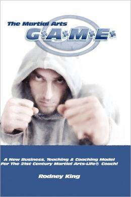 The Martial Arts Game: A New Business, Teaching & Coaching Model for the 21st Century Martial Arts-Life(r) Coach