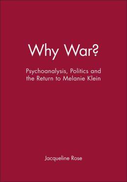 Why War: Psychoanalysis, Politics and the Return to Melanie Klein