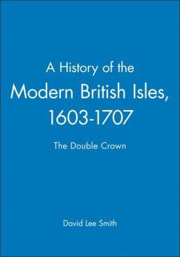 A History of the Modern British Isles, 1603-1707: The Double Crown