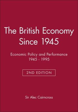 The British Economy Since 1945: Economic Policy and Performance 1945-1995