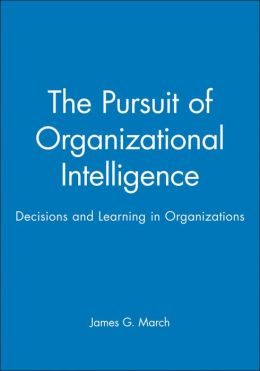 The Pursuit of Organizational Intelligence: Decisions and Learning in Organizations
