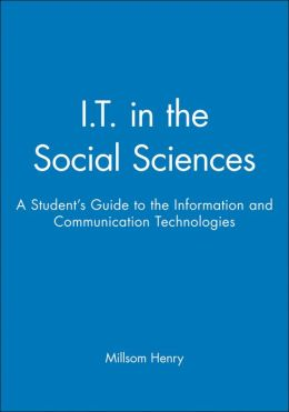 I. T. in the Social Sciences: A Student's Guide to the Information and Communication Technologies