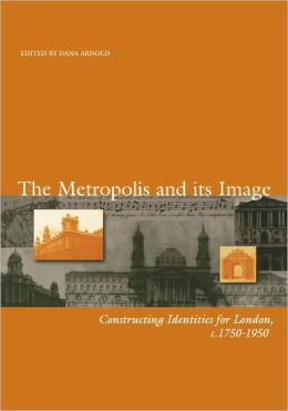 The Metropolis and its Image: Constructing Identities for London, c. 1750-1950