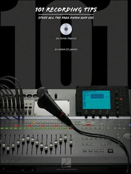 101 Recording Tips: Stuff All the Pros Know and Use