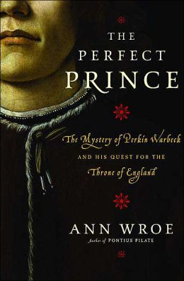 Perfect Prince: The Mystery of Perkin Warbeck and His Quest for the Throne of England