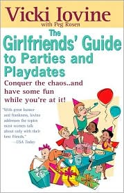 The Girlfriends' Guide to Parties and Playdates: Conquer the Chaos..and Have Some Fun While Your at It!