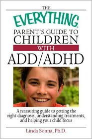 The Everything Parent's Guide to Children with ADD/ADHD: A Reassuring Guide to Getting the Right Diagnosis, Understanding Treatments, and Helping Your Child Focus