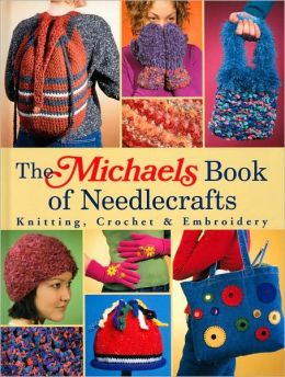 The Michaels Book of Needlecrafts: Knitting, Crochet and Embroidery