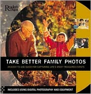 Take Better Family Photos: An Easy-to-Use Guide for Capturing Life's Most Treasured Events