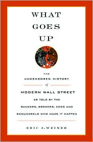 What Goes up: The Uncensored History of Modern Wall Street as Told by the Bankers, Brokers, CEOs, and Scoundrels Who Made It