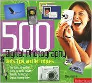 500 Digital Photography Hints, Tips, and Techniques: The Easy, All-in-One Guide to Those Inside Secrets for Better Digital Photography