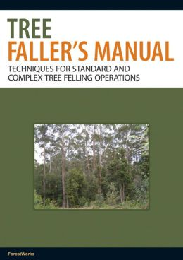 The Tree Faller's Manual: Techniques for Standard and Complex Tree-Felling Operations
