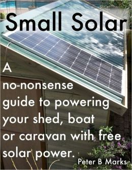 Small Solar: A No-Nonsense Guide to Powering Your Shed, Boat or Caravan With Free Solar Power.