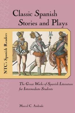 Classic Spanish Stories and Plays : The Great Works of Spanish Literature for Intermediate Students