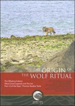 The Whaling Indians, West Coast Legends and Stories, Part 12 of the Sapir-Thomas Nootka Texts: The Origin of the Wolf Ritual