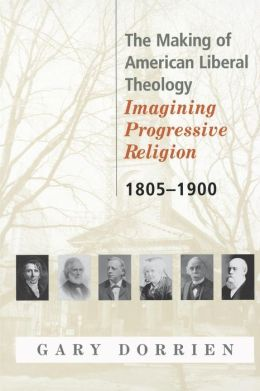 The Making of American Liberal Theology: Imagining Progressive Religion, 1805-1900