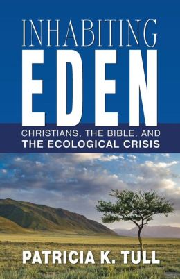 Inhabiting Eden: Christians, the Bible, and the Ecological Crisis Patricia K. Tull