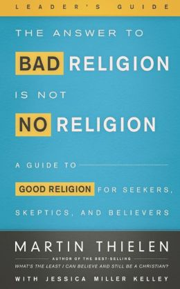 The Answer to Bad Religion Is Not No Religion- -Leader's Guide: A Guide to Good Religion for Seekers, Skeptics, and Believers