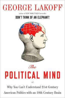 The Political Mind: Why You Can't Understand 21st Century American Politics with an 18th Century Brain