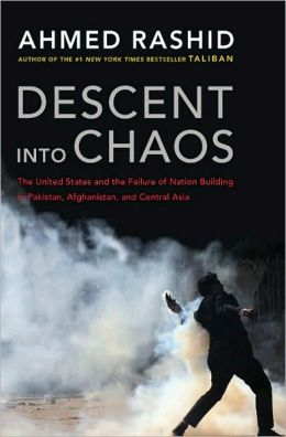 Descent into Chaos: The United States and the Failure of Nation Building in Pakistan, Afghanistan, and Central Asia