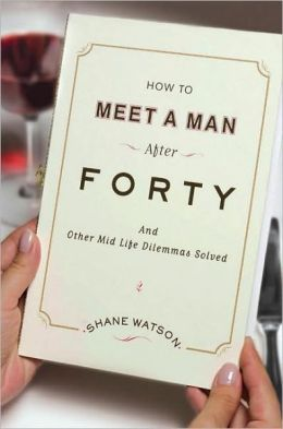 How to Meet a Man After Forty: And Other Midlife Dilemmas Solved