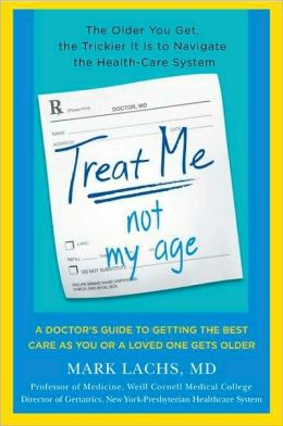 Treat Me, Not My Age: A Doctor's Guide to Getting the Best Care as You or Your Loved One Gets Older