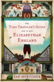 Book Cover Image. Title: The Time Traveler's Guide to Elizabethan England, Author: Ian Mortimer
