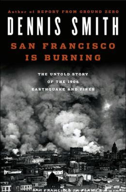 San Francisco Is Burning: The Untold Story of the 1906 Earthquake and Fires