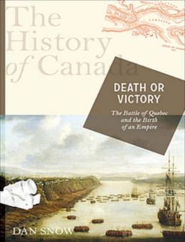 Death or Victory: The Battle of Quebec and the Birth of Empire: The History of Canada