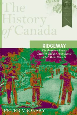 Ridgeway: The American Fenian Invasion and the 1866 Battle that Made Canada: The History of Canada