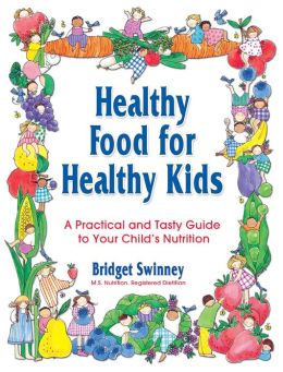 Healthy Food for Healthy Kids: A Practical and Tasty Guide to Your Child's Nutrition