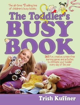 The Toddler's Busy Book: 365 Creative Games and Activities to Keep Your 1 1/2- to 3-Year-Old Busy Trish Kuffner