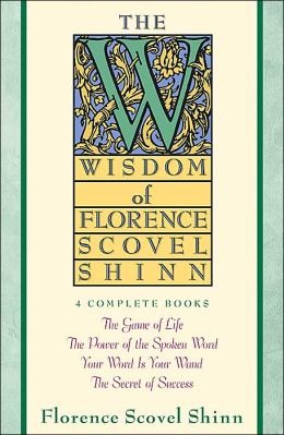 The Wisdom of Florence Scovel Shinn: Four Complete Books, the Game of Life and how to Play It/the Power of the Spoken Word/Your Word Is Your Wand, The Secret of Success