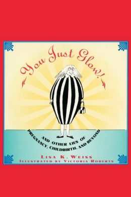 You Just Glow!: And Other Lies of Pregnancy, Childbirth, and Beyond