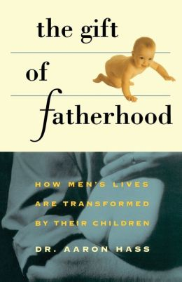 Gift of Fatherhood: How Men's Lives Are Transformed by Their Children